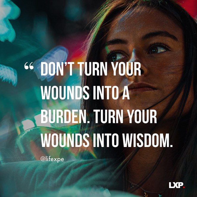 Don't turn your wounds into a burden. Turn your wounds into wisdom