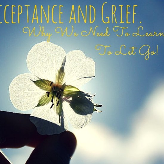 Acceptance and Grief. Why We Need To Let Go…