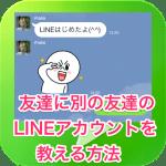 【LINE友達登録】友達に別の友達のLINEアカウントを教える方法