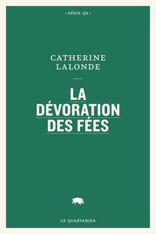 LALONDE, Catherine, La dévoration des fées, Montréal, Le Quartanier, 2017, 144 p. Avis lecture sur lilitherature.com.
