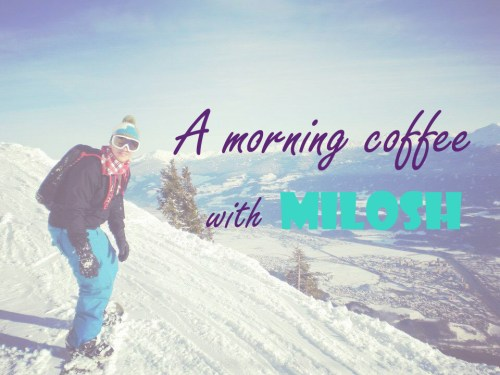 A Morning Coffee with Milosh ~ Living Abroad