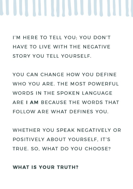 I'm here to tell you; you don't have to live with the negative story you tell yourself. You can change how you define who you are. The most powerful words in the spoken language are I AM because the words that follow are what defines you. Whether you speak negatively or positively about yourself, it's true. So, what do you choose? What is your truth?