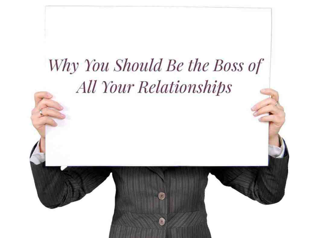 Why You Should Be the Boss of All Your Relationships - Don't be afraid to be the boss and fire toxic friends and significant others. - lilsweetspiceadvice.com