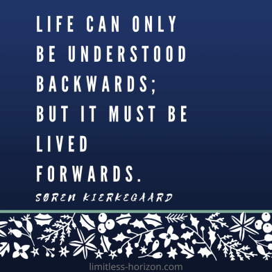 Life can only be understood backwards; but it must be lived forwards