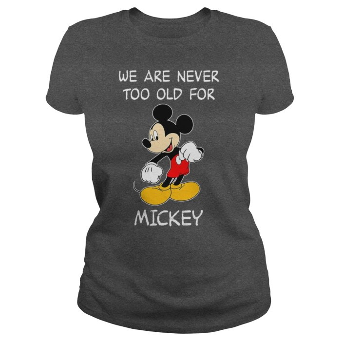 We are never too old for Mickey shirt