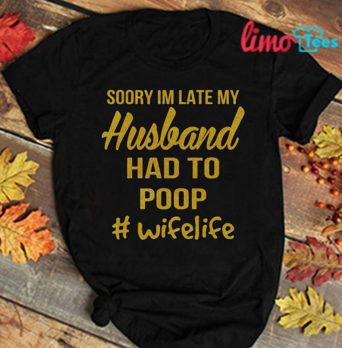 Wifelife Sorry I'm late my Husband had to poop t-shirt