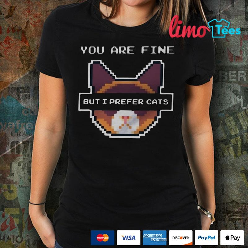 You are fine but I prefer cats shirtsYou are fine but I prefer cats shirts