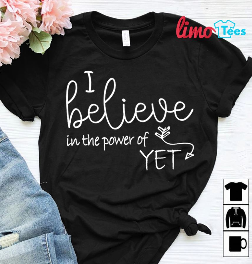 Growth mindset teacher I believe in the power of yet shirt