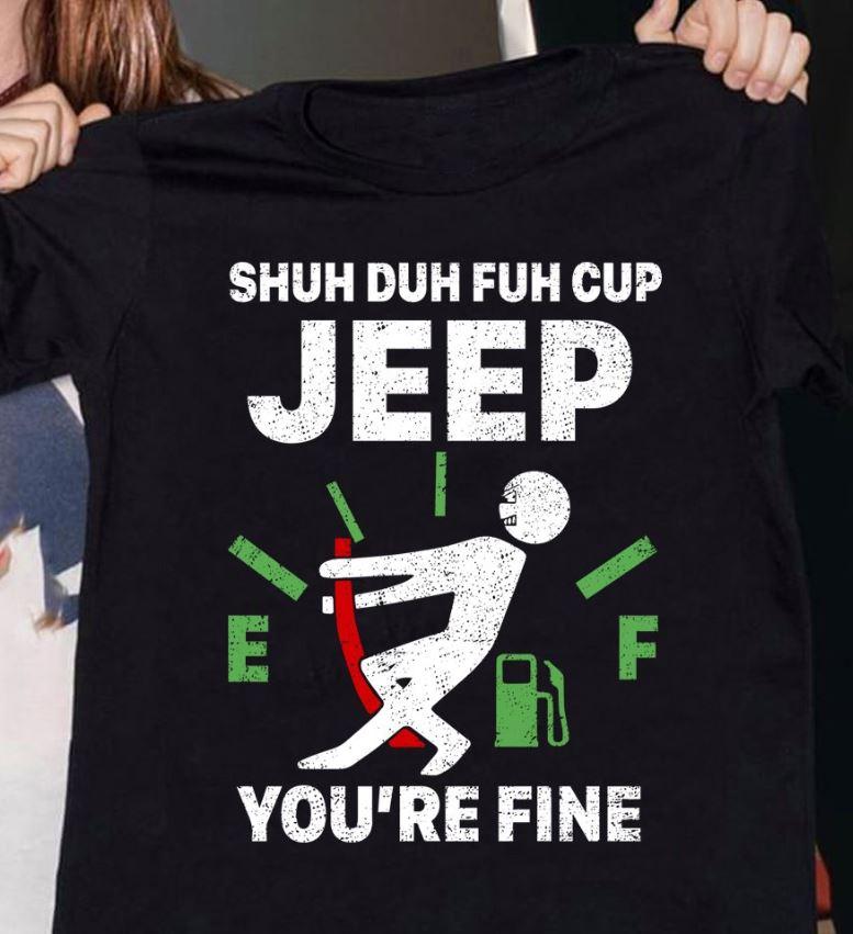Shuh duh fuh cup Jeep you're fine shirt