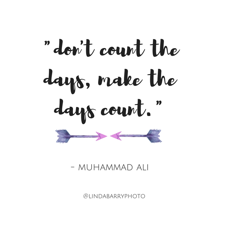 Don't count the days, make the days count. - Muhammad Ali