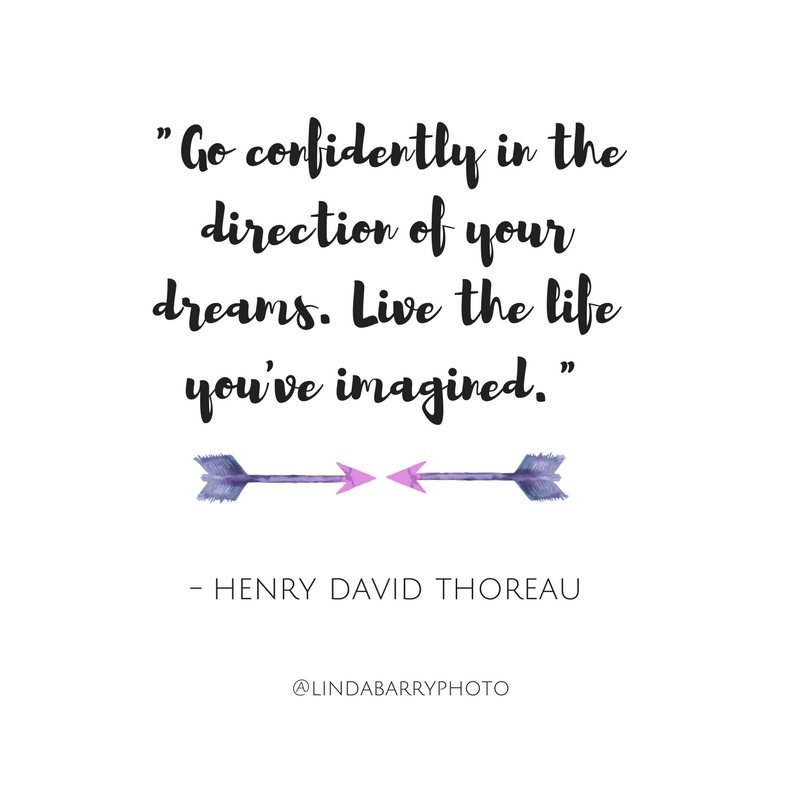Go confidently in the direction of your dreams. Live the live you've imagined. Henry David Thoreau inspriational quote.