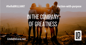 lindadeluca.net #helloBrilliant #action-with-purpose #in-the-company-of-greatness