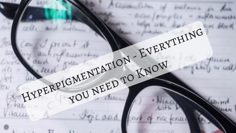 Hyperpigmentation - Everything you need to Know