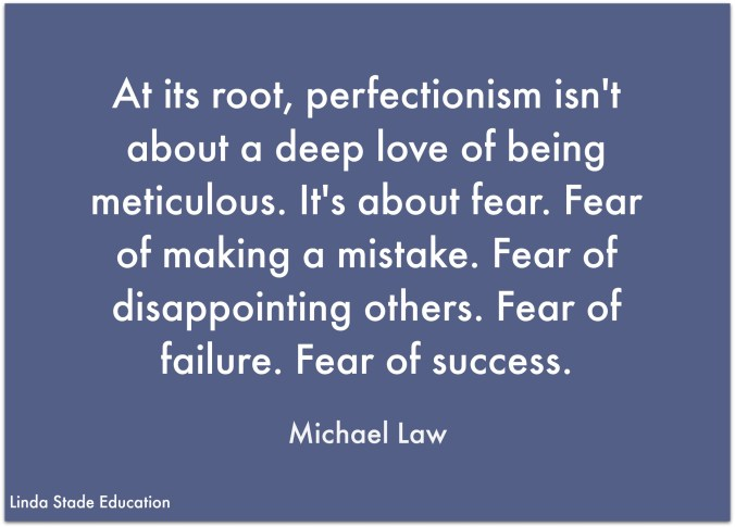 "At its root, perfectionism isn't about a deep love of being meticulous. It's about fear. Fear of making a mistake. ""Fear of disappointing others. Fear of failure. Fear of success."" Michael Law"