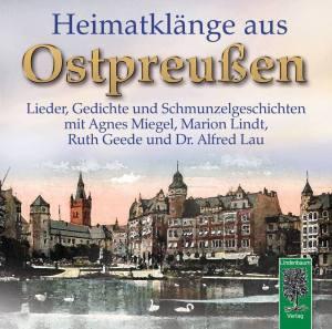 Heimatklänge aus Ostpreußen. Lieder, Gedichte und Schmunzelgeschichten mit Agnes Miegel, Marion Lindt, Ruth Geede und Dr. Alfred Lau