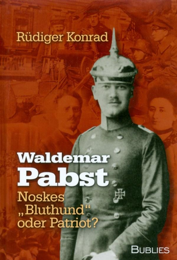 Waldemar Pabst. Noskes Bluthund oder Patriot? Biographie von Rüdiger Konrad