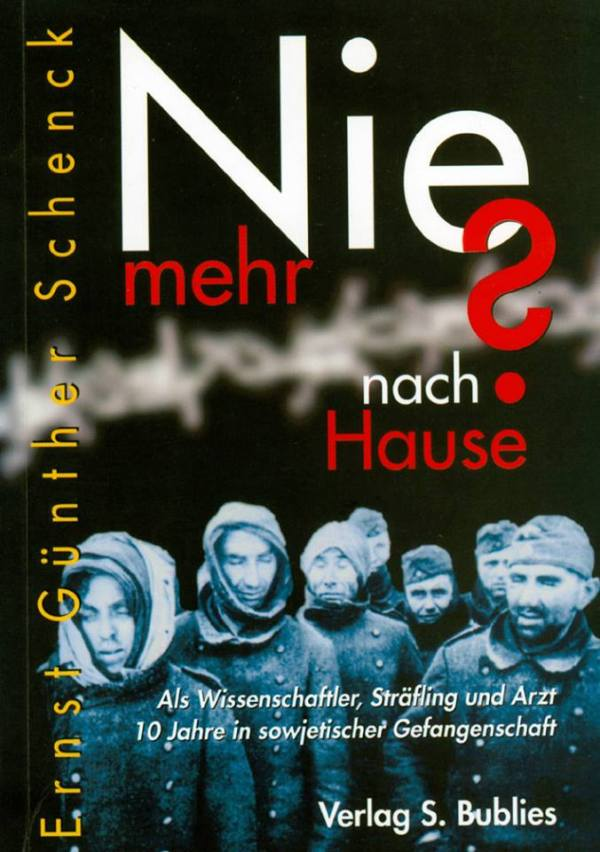Ernst Günther Schenck: Nie mehr nach Hause? Als Wissenschaftler, Sträfling und Arzt 10 Jahre in sowjetischen Gefangenen-, Arbeits- und Besserungslagern