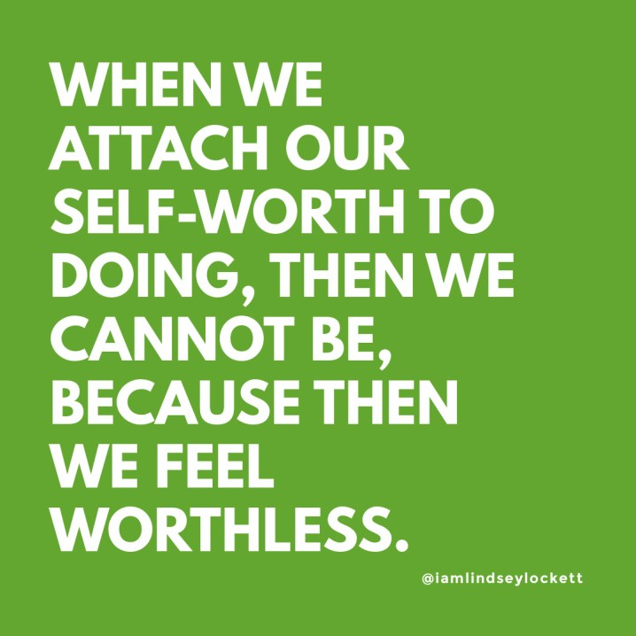 """green square with white text that reads """"when we attach our self-worth to doing, then we cannot be, because then we feel worthless"""""""