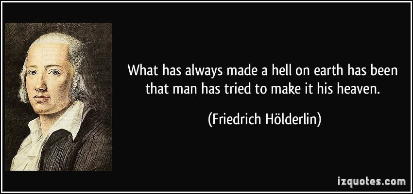 quote-what-has-always-made-a-hell-on-earth-has-been-that-man-has-tried-to-make-it-his-heaven-friedrich-holderlin-299278