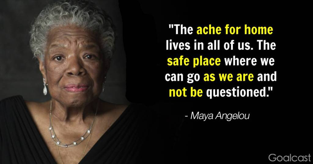 """""""The ache for home lives in all of us. The safe place where we can go as we are and not be questioned."""" - Maya Angelou"""