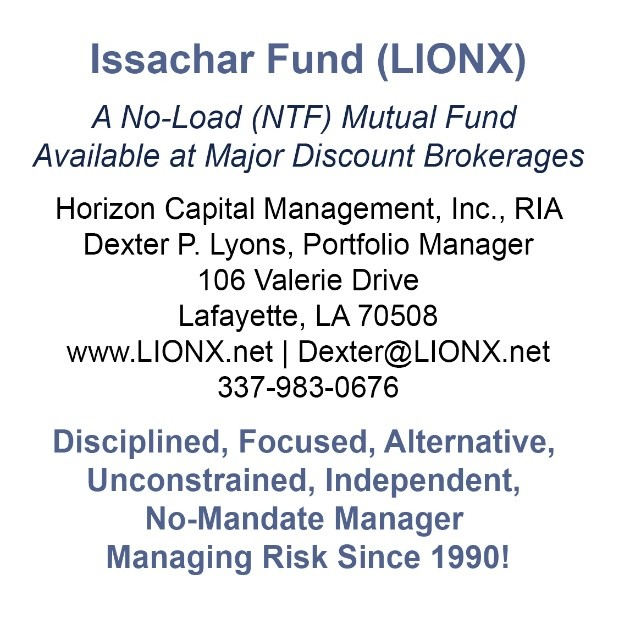 Issachar Fund (LIONX) A No-Load (NTF) Mutual Fund Available at Major Discount Brokerages Horizon Capital Management, Inc., RIA Dexter P. Lyons, Portfolio Manager 106 Valerie Drive Lafayette, LA 70508 www.LIONX.net | Dexter@LIONX.net 337-983-0676 Disciplined, Focused, Alternative, Unconstrained, Independent, No-Mandate Manager Managing Risk Since 1990!