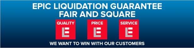 Epic Liquidation Guarantee Fair and Square: Quality, Price, Service. We want to win with our customers.