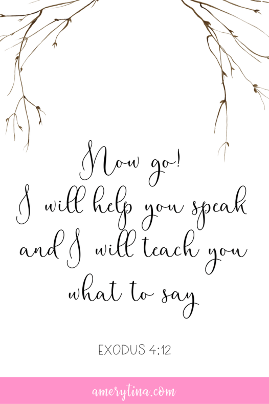 Now go! I will help you speak and I will teach you what to say - Exodus 4:12 | lisaalfaro.com