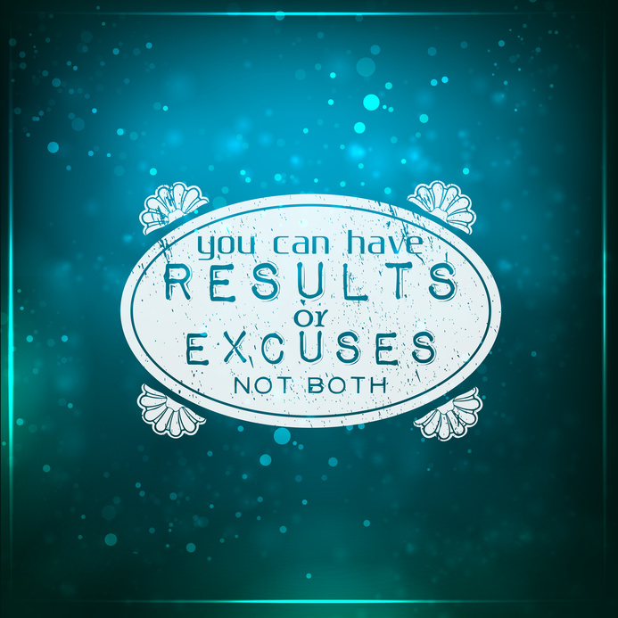 You can have results or excuses, not both.