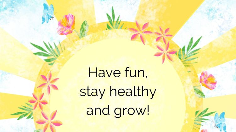 Have fun, stay healthy and grow