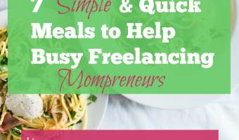 7 Simple & Quick Meals to Help Busy Freelancing Mompreneurs