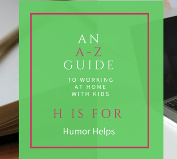 It's time for the letter H in our A-Z Guide. Humor helps when you're working at home with kids.