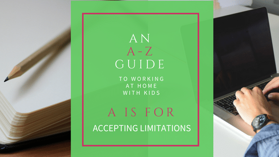 Are you working from home with kids? This A-Z series shares tips to help you (and your kids) thrive. A is for Accepting Limitations.