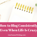 How to Blog Consistently Even When Life Is Crazy