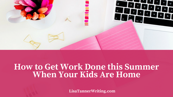 How to Get Work Done this Summer When Your Kids Are Home