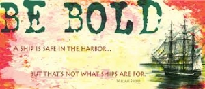 """""""A ship is safe in the harbor but that's not where it belongs."""""""