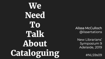 We Need To Talk About Cataloguing / Alissa McCulloch @lissertations / New Librarians' Symposium 9 Adelaide, 2019 / #NLS9s09