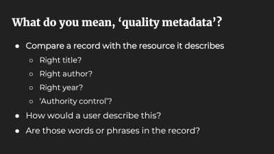 What do you mean, 'quality metadata'? Compare a record with the resource it describes. Right title? Right author? Right year? 'Authority control'? How would a user describe this? Are those words or phrases in the record?