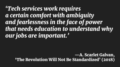 'Tech services work requires a certain comfort with ambiguity and fearlessness in the face of power that needs education to understand why our jobs are important.'—A. Scarlet Galvan, 'The Revolution Will Not Be Standardized' (2018)