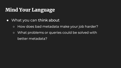 Mind Your Language. What you can think about: How does bad metadata make your job harder? What problems or queries could be solved with better metadata?