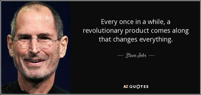 Every once in a while, a revolutionary product comes along that changes everything. - Steve Jobs
