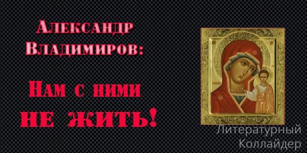 Александр Владимиров. Нам с ними не жить