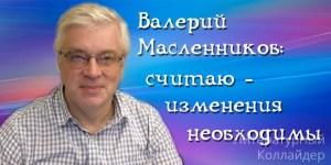 Валерий Масленников: считаю - изменения необходимы