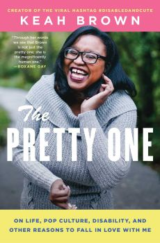 """Making a Bigger Table: A Review of """"The Pretty One: On Life, Pop Culture, Disability, And Other Reasons to Fall in Love with Me"""" by Keah Brown"""