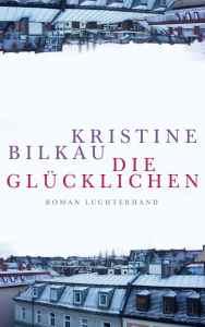 Kristine Bilkau - Die Glücklichen