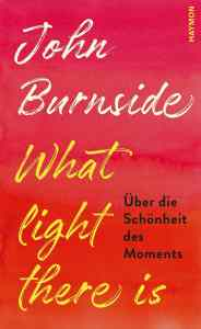 John Burnside, Bernhard Robben What light there is Über die Schönheit des Moment