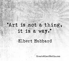 Art is not a thing...it is a way. - Elbert Hubbard