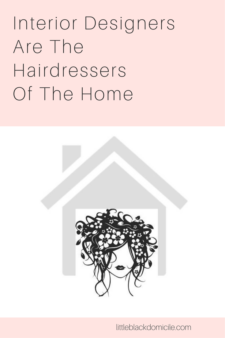Interior Designers Are The Hairdressers Of The Home - littleblackdomicile