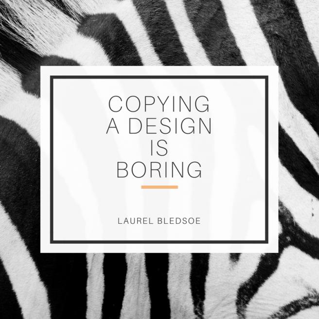 Copying A Design Is Boring-laurel bledsoe