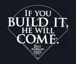 If you build it they will come quote