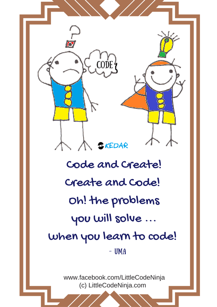CODE AND CREATE, CREATE AND CODE, OH! THE PROBLEMS YOU WILL SOLVE WHEN YOU LEARN TO CODE! - UMA